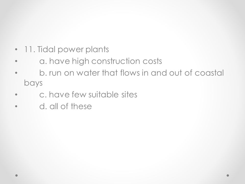 11. Tidal power plants a. have high construction costs. b. run on water that flows in and out of coastal bays.