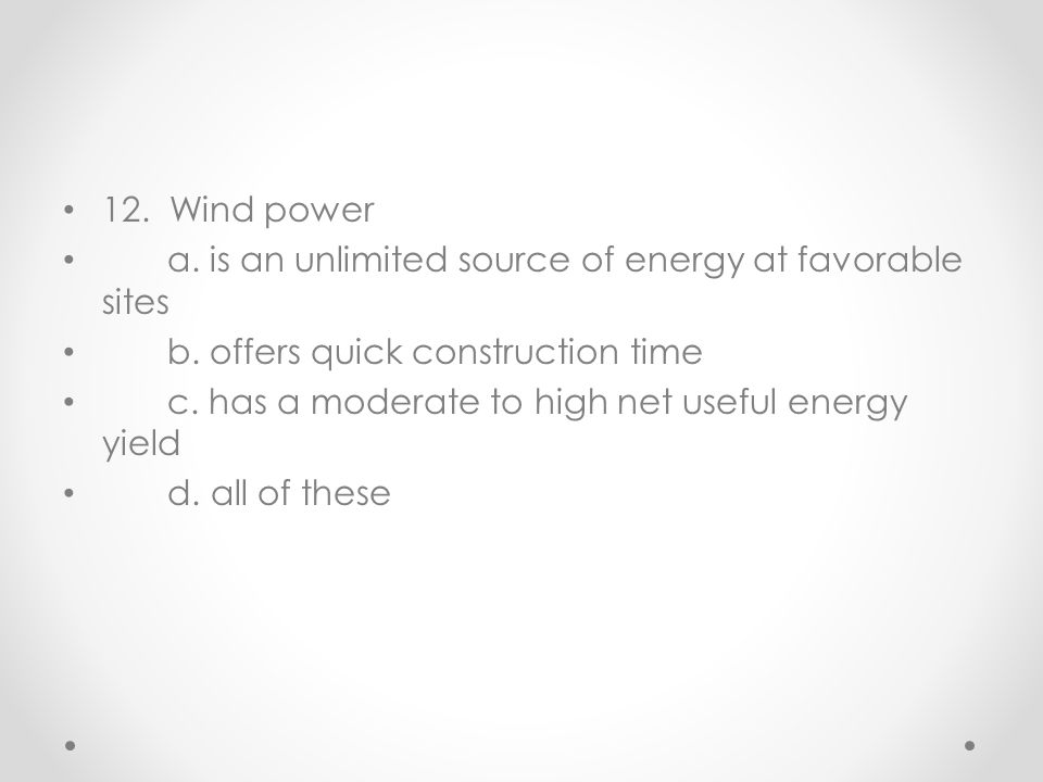 12. Wind power a. is an unlimited source of energy at favorable sites. b. offers quick construction time.