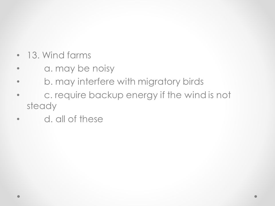13. Wind farms a. may be noisy. b. may interfere with migratory birds. c. require backup energy if the wind is not steady.