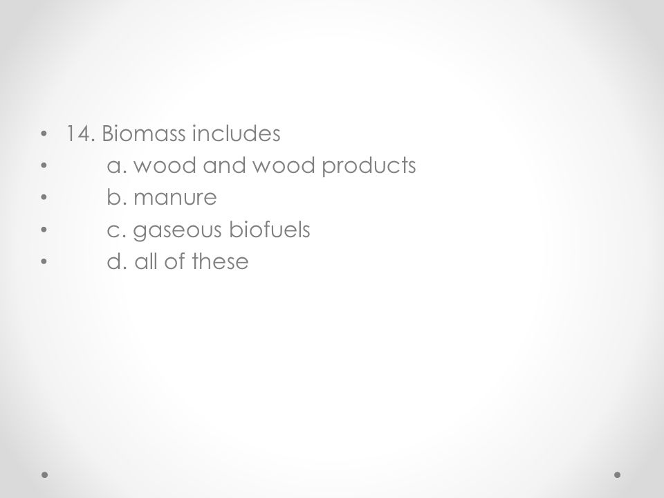 14. Biomass includes a. wood and wood products b. manure c. gaseous biofuels d. all of these