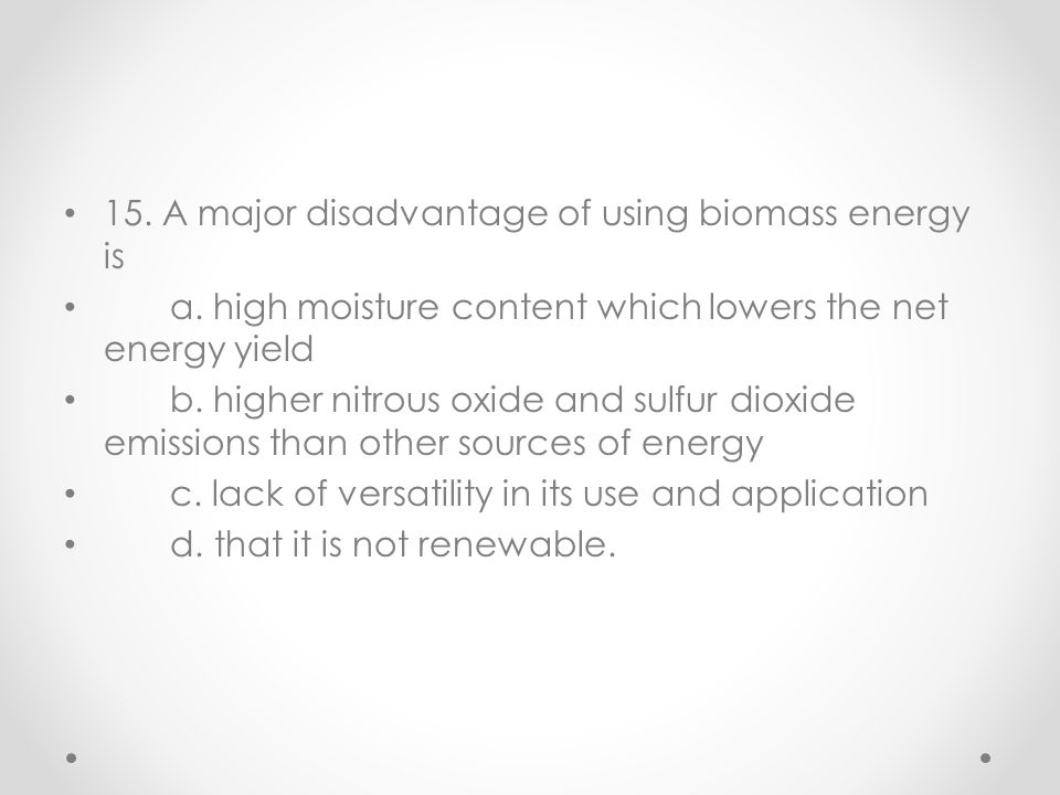 15. A major disadvantage of using biomass energy is