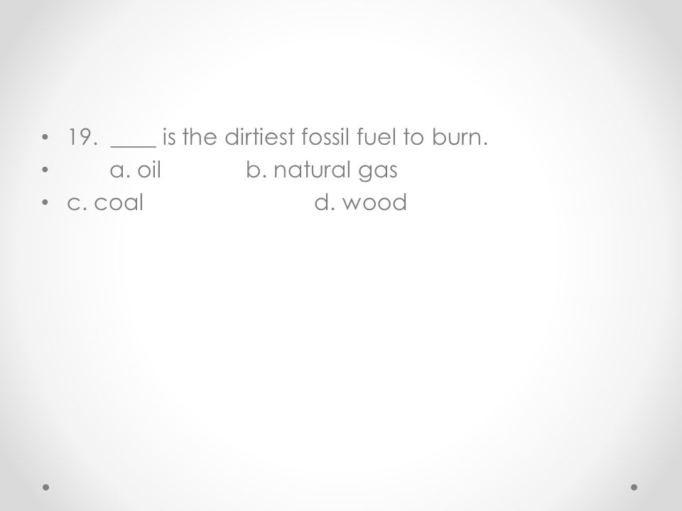 19. ____ is the dirtiest fossil fuel to burn.