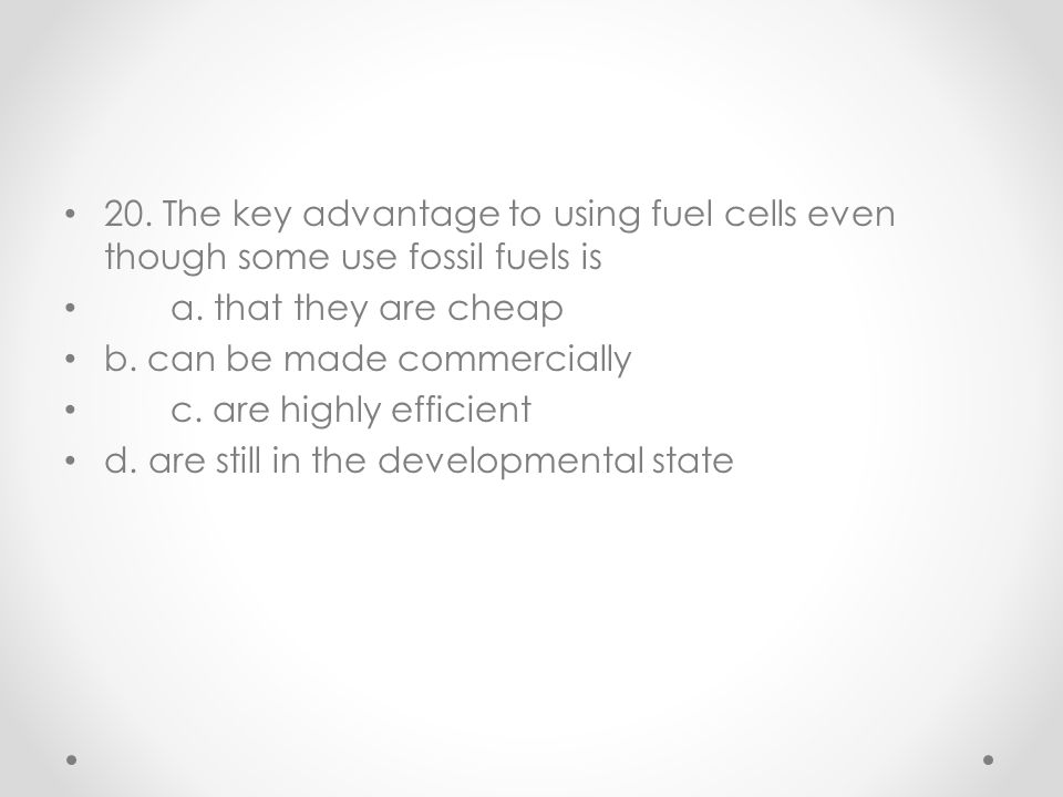 20. The key advantage to using fuel cells even though some use fossil fuels is