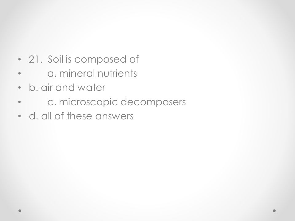 21. Soil is composed of a. mineral nutrients. b.