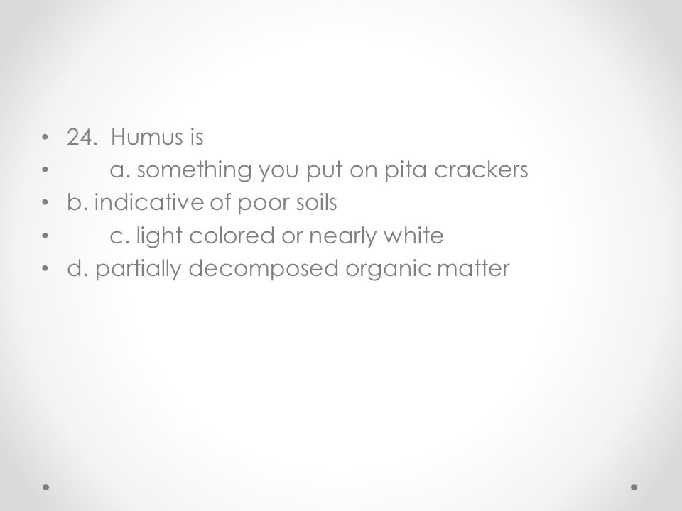 24. Humus is a. something you put on pita crackers. b. indicative of poor soils. c. light colored or nearly white.