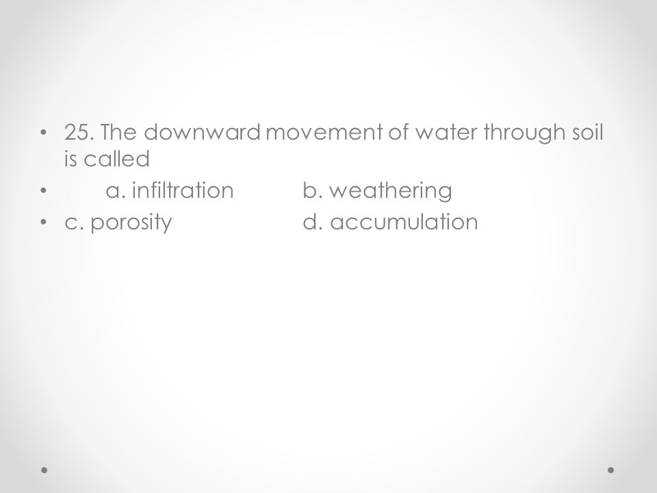 25. The downward movement of water through soil is called