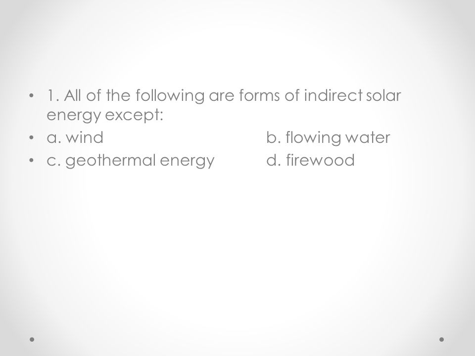 1. All of the following are forms of indirect solar energy except: