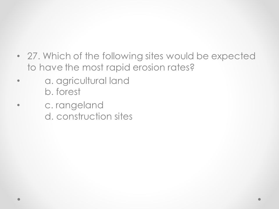 27. Which of the following sites would be expected to have the most rapid erosion rates