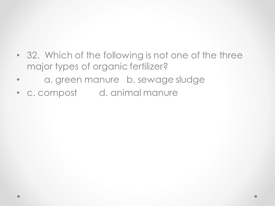 32. Which of the following is not one of the three major types of organic fertilizer