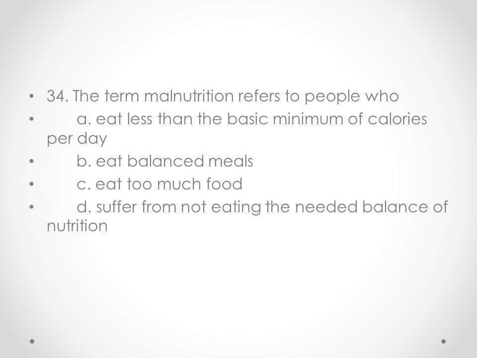 34. The term malnutrition refers to people who