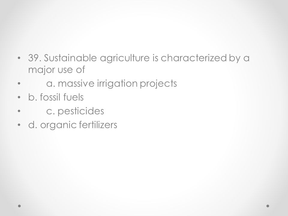 39. Sustainable agriculture is characterized by a major use of