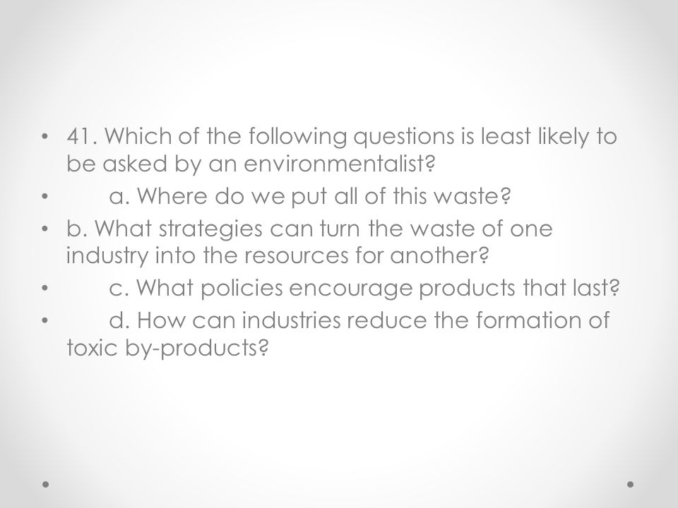 41. Which of the following questions is least likely to be asked by an environmentalist