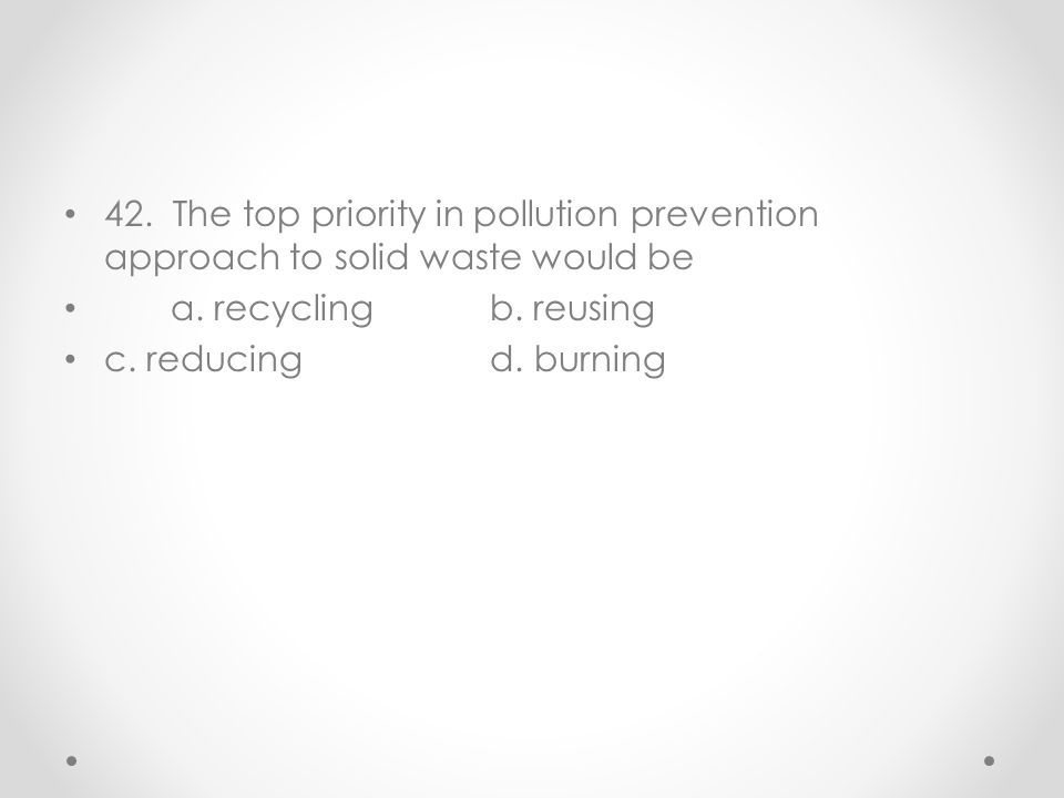 42. The top priority in pollution prevention approach to solid waste would be
