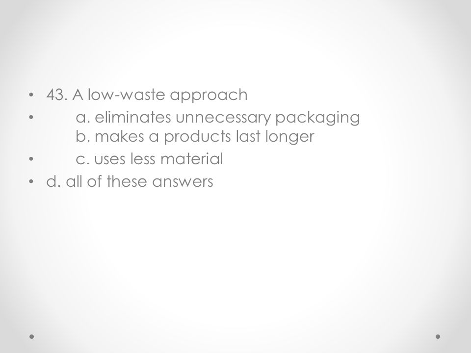 43. A low-waste approach a. eliminates unnecessary packaging b. makes a products last longer. c. uses less material.