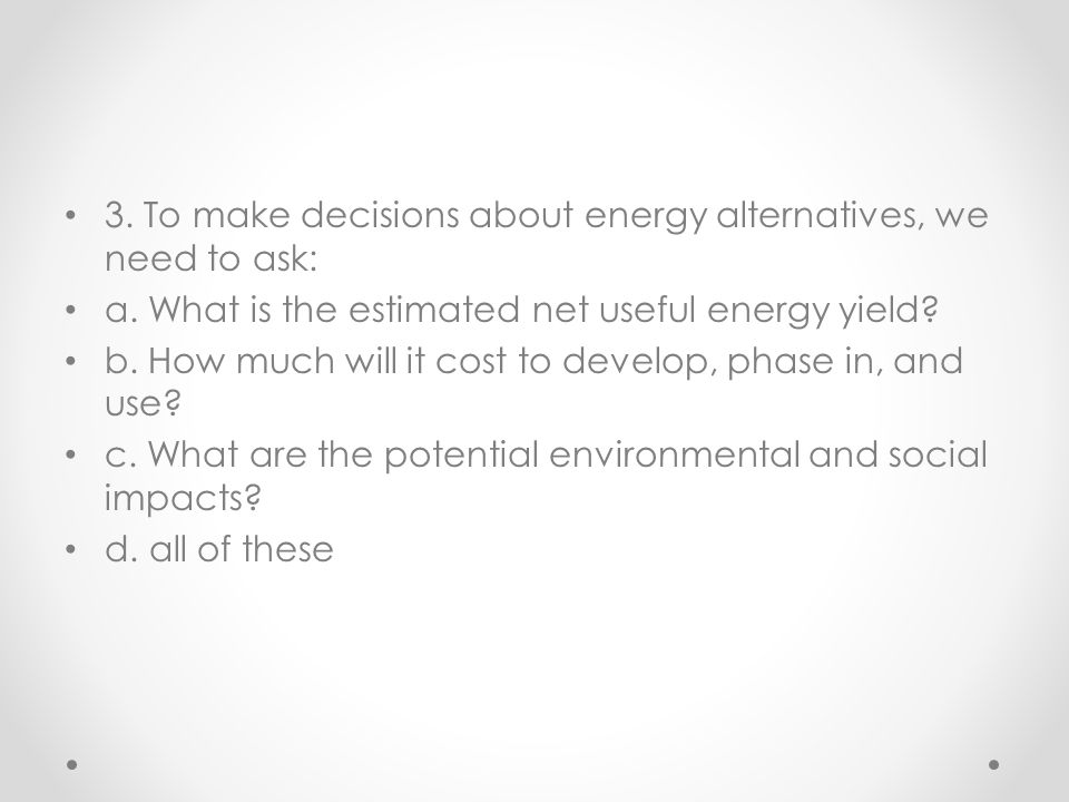 3. To make decisions about energy alternatives, we need to ask: