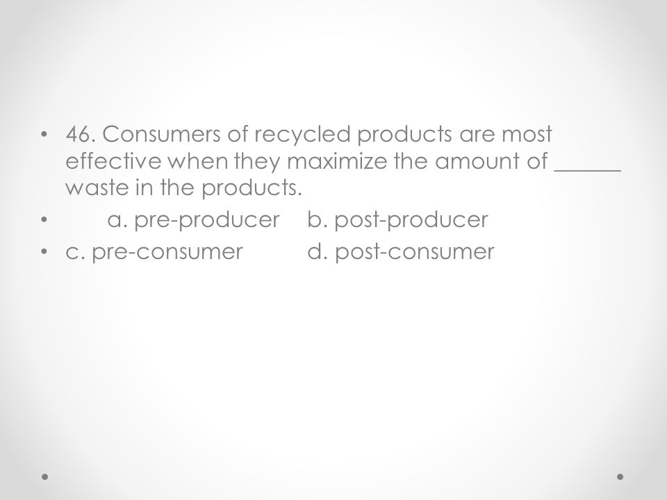 46. Consumers of recycled products are most effective when they maximize the amount of ______ waste in the products.