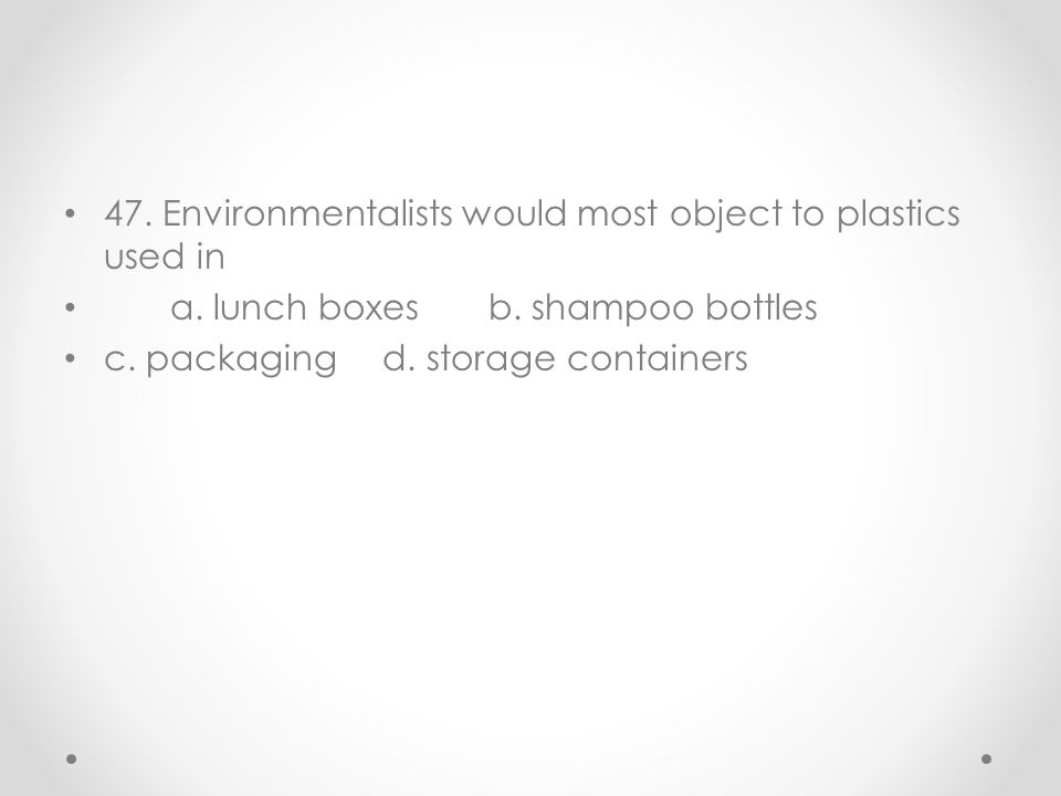 47. Environmentalists would most object to plastics used in