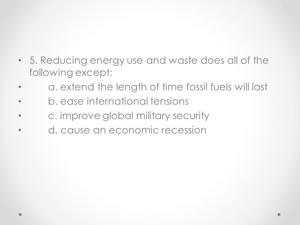 5. Reducing energy use and waste does all of the following except:
