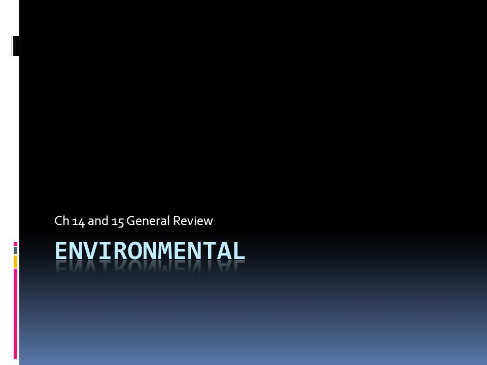Ch 14 and 15 General Review Environmental