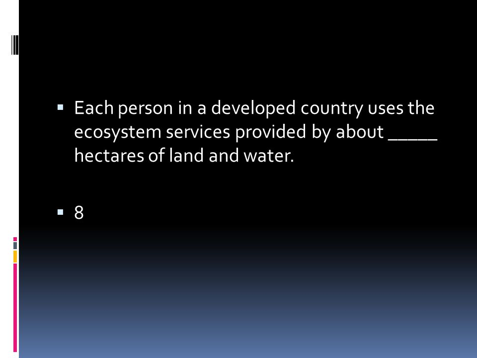 Each person in a developed country uses the ecosystem services provided by about _____ hectares of land and water.