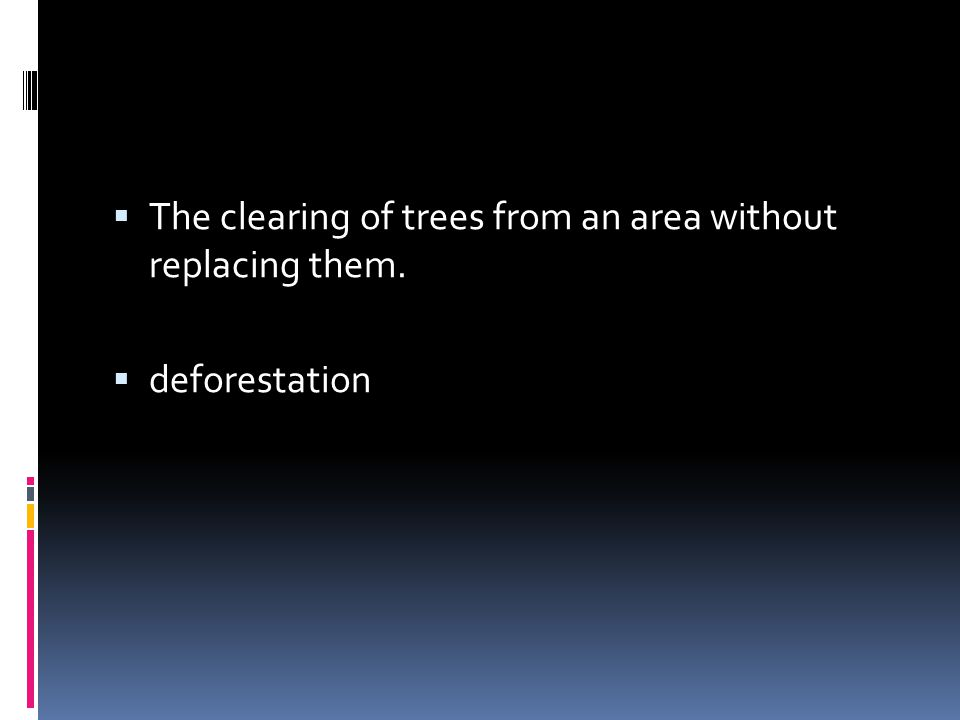 The clearing of trees from an area without replacing them.