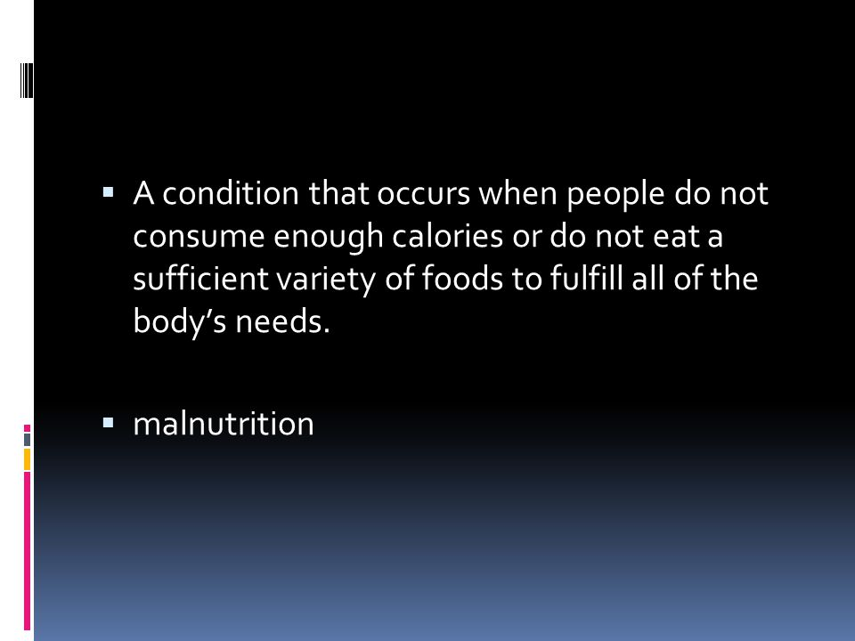 A condition that occurs when people do not consume enough calories or do not eat a sufficient variety of foods to fulfill all of the body's needs.