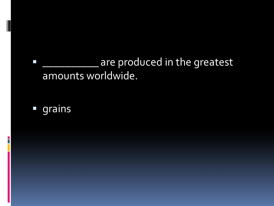 __________ are produced in the greatest amounts worldwide.
