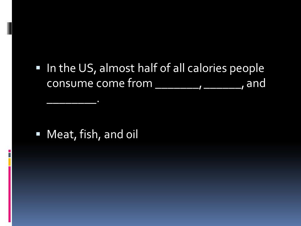In the US, almost half of all calories people consume come from _______, ______, and ________.
