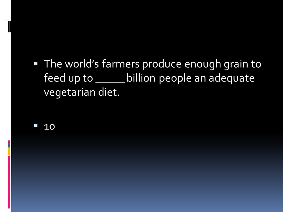 The world's farmers produce enough grain to feed up to _____ billion people an adequate vegetarian diet.