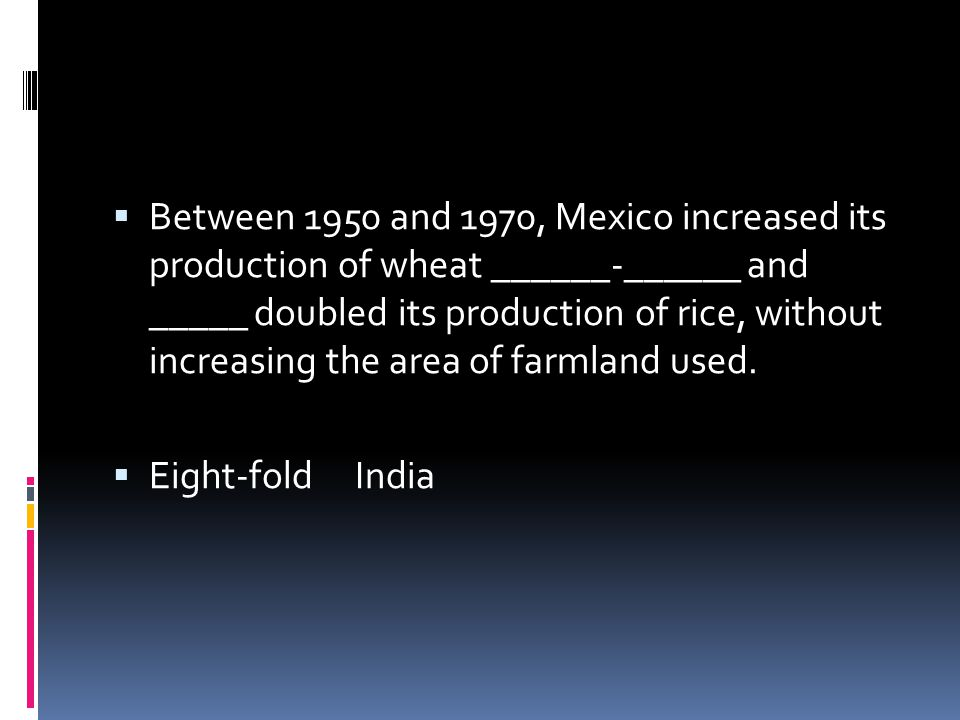 Between 1950 and 1970, Mexico increased its production of wheat ______-______ and _____ doubled its production of rice, without increasing the area of farmland used.