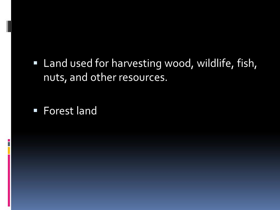 Land used for harvesting wood, wildlife, fish, nuts, and other resources.
