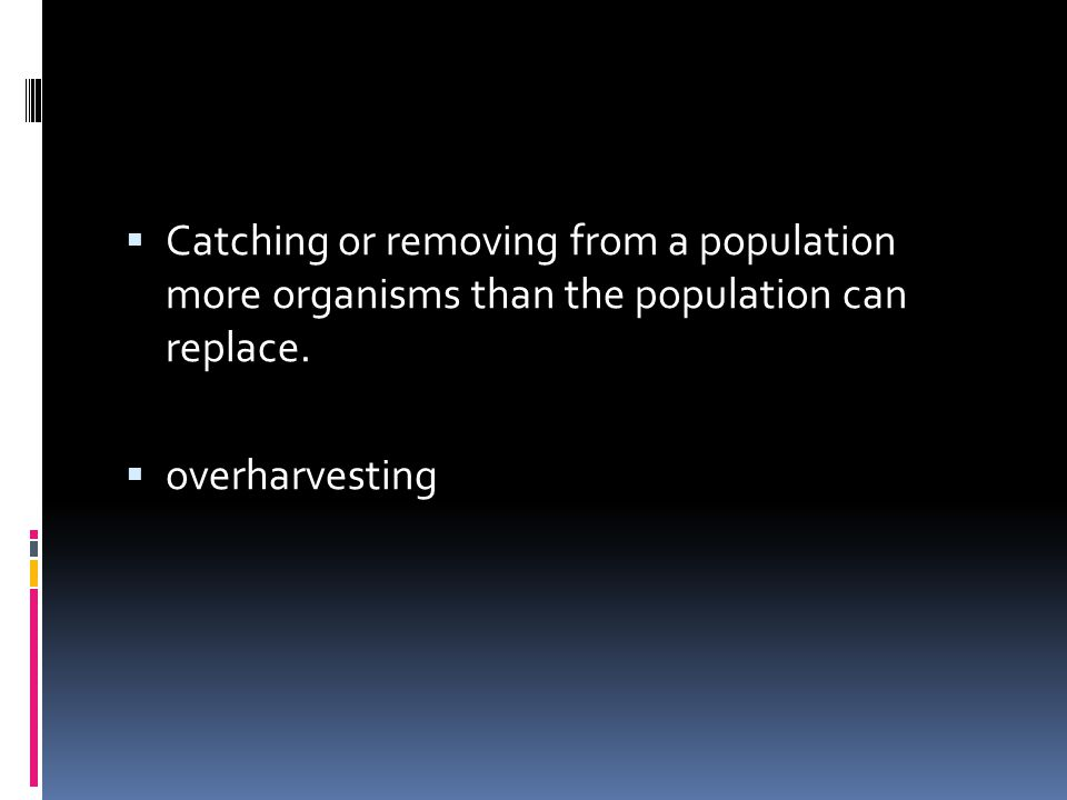 Catching or removing from a population more organisms than the population can replace.