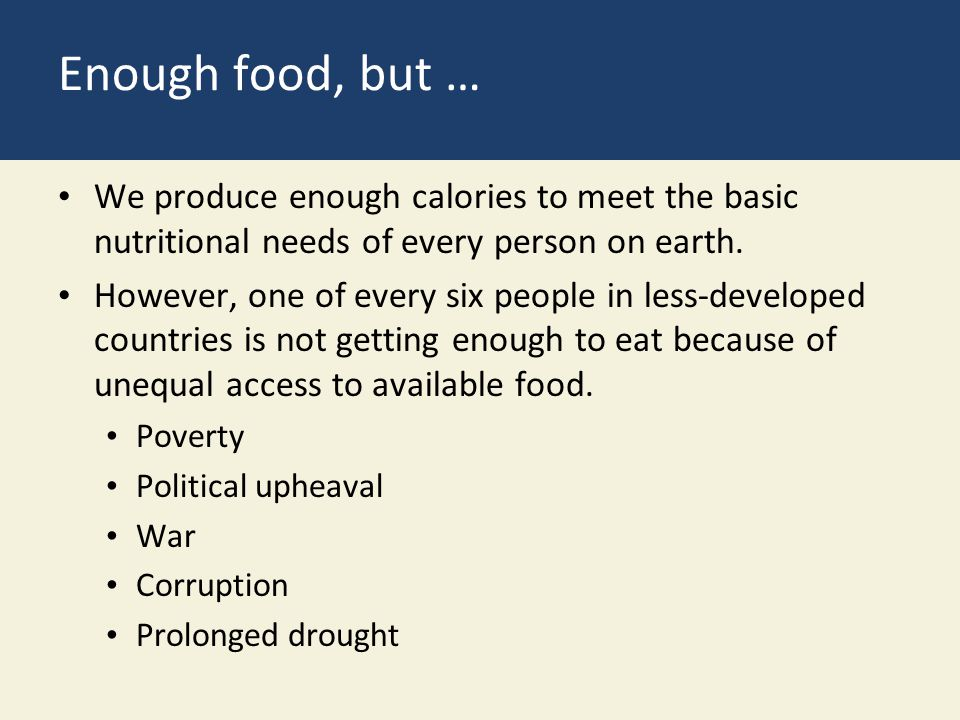 Enough food, but … We produce enough calories to meet the basic nutritional needs of every person on earth.