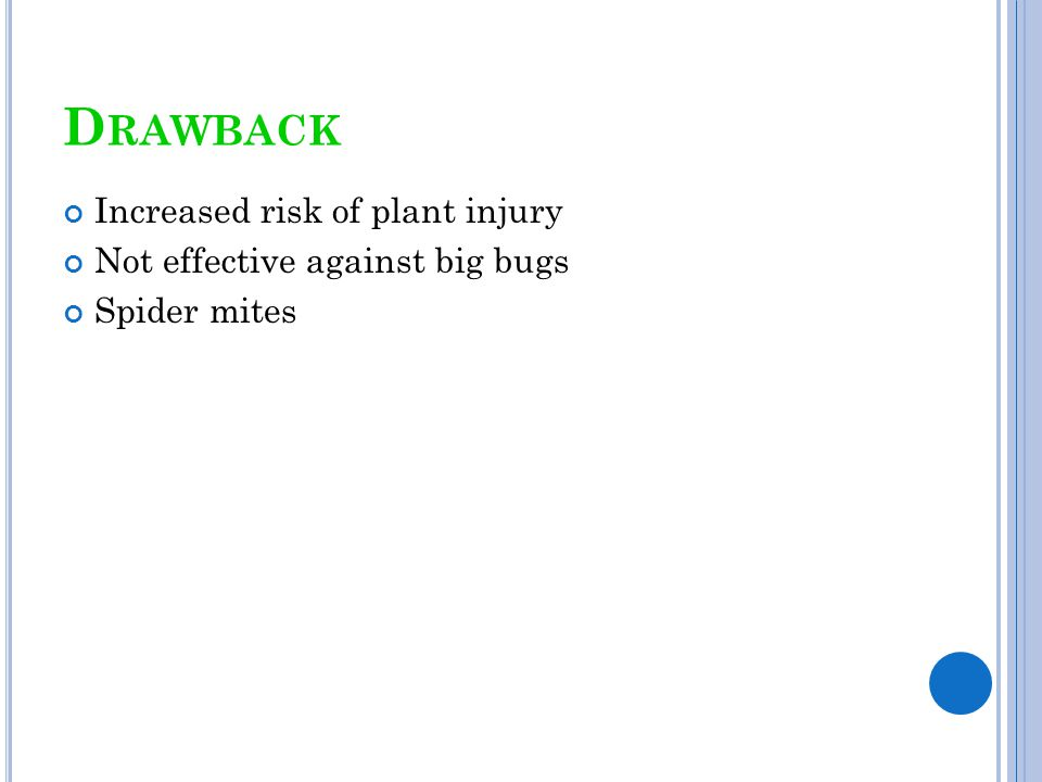 Drawback Increased risk of plant injury Not effective against big bugs