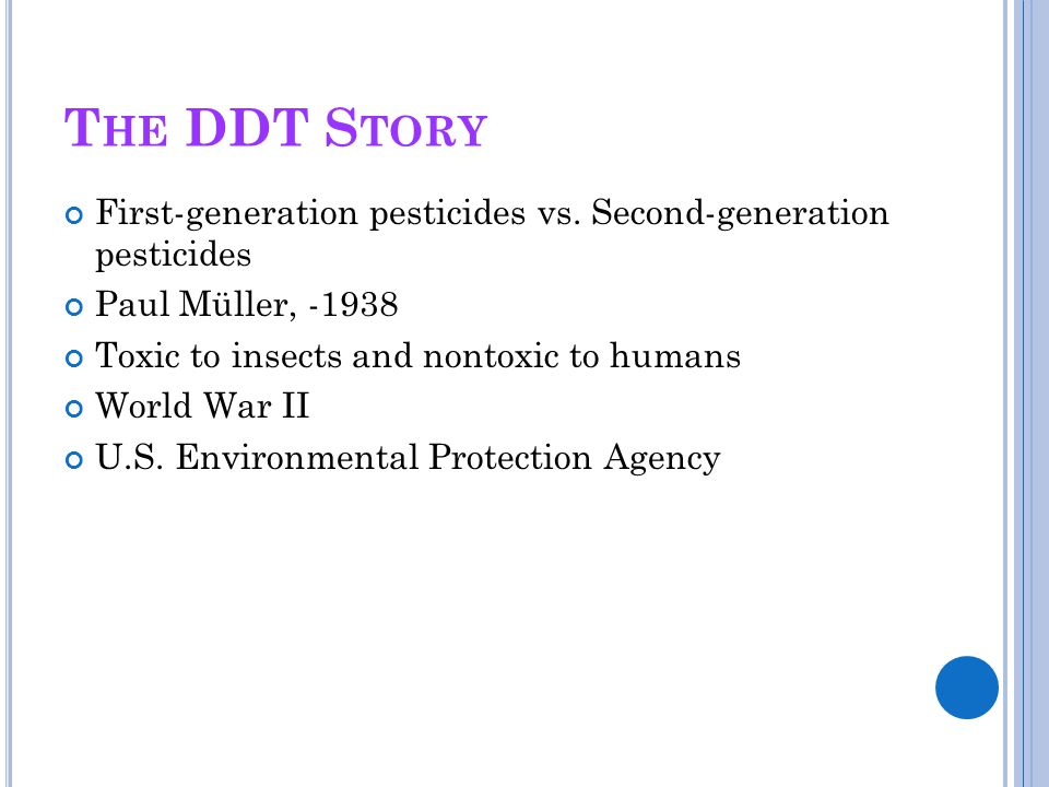 The DDT Story First-generation pesticides vs. Second-generation pesticides. Paul Müller, -1938. Toxic to insects and nontoxic to humans.