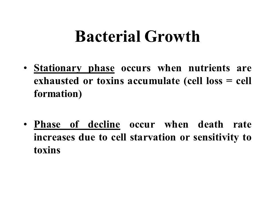 Bacterial Growth Stationary phase occurs when nutrients are exhausted or toxins accumulate (cell loss = cell formation)
