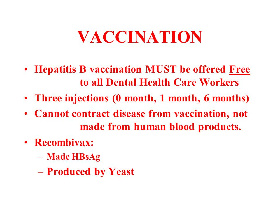 VACCINATION Hepatitis B vaccination MUST be offered Free to all Dental Health Care Workers. Three injections (0 month, 1 month, 6 months)