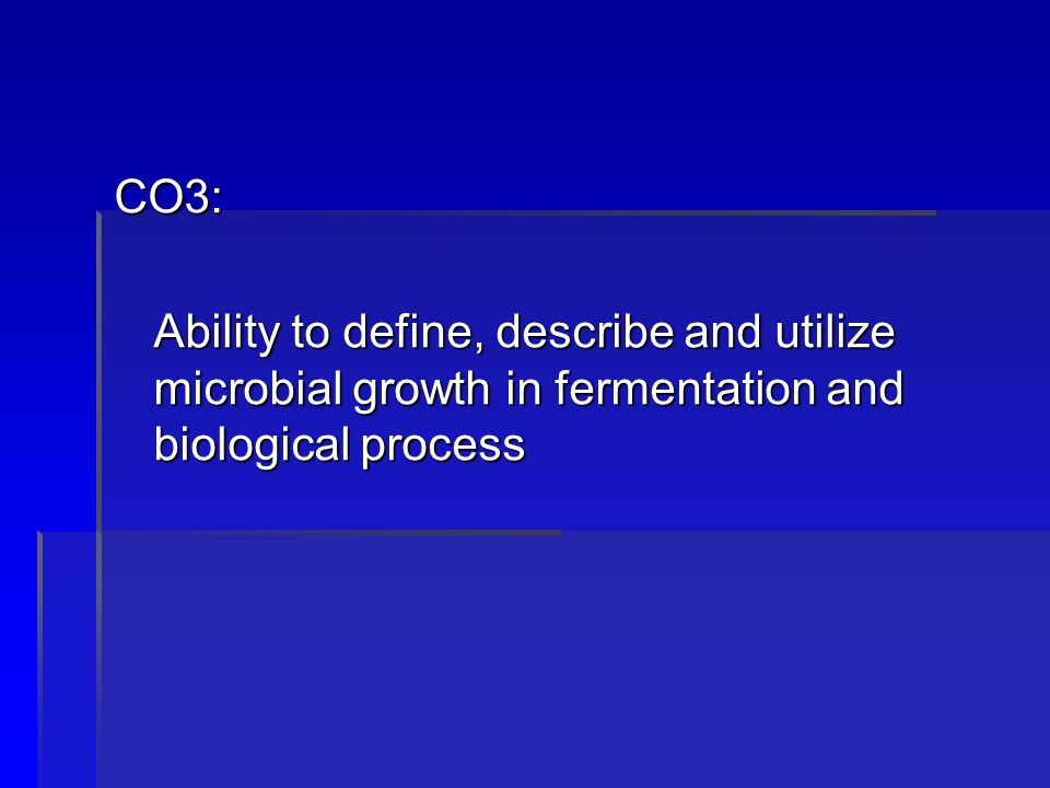 CO3: Ability to define, describe and utilize microbial growth in fermentation and biological process.