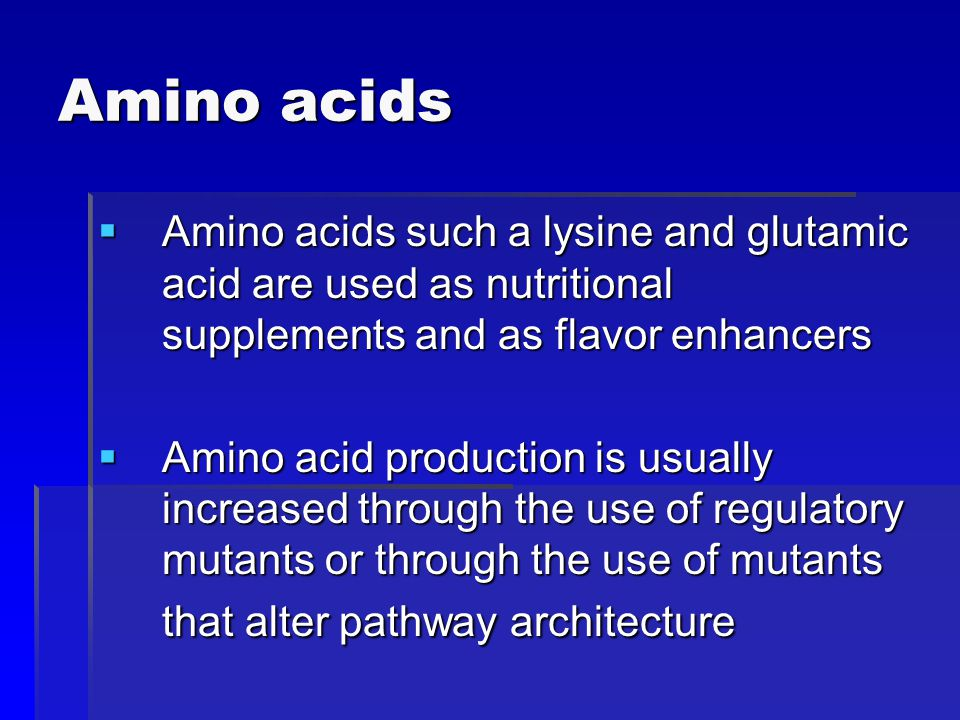 Amino acids Amino acids such a lysine and glutamic acid are used as nutritional supplements and as flavor enhancers.