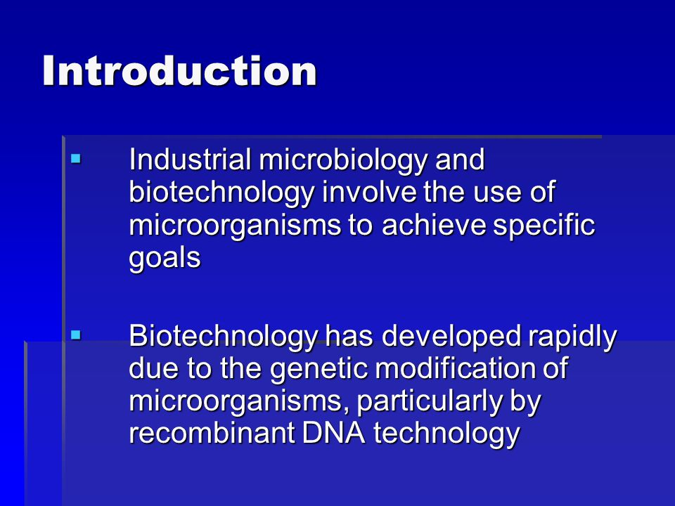 Introduction Industrial microbiology and biotechnology involve the use of microorganisms to achieve specific goals.