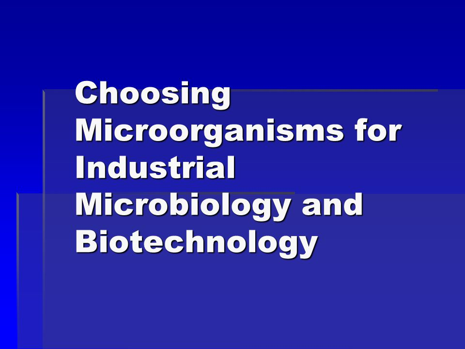 Choosing Microorganisms for Industrial Microbiology and Biotechnology
