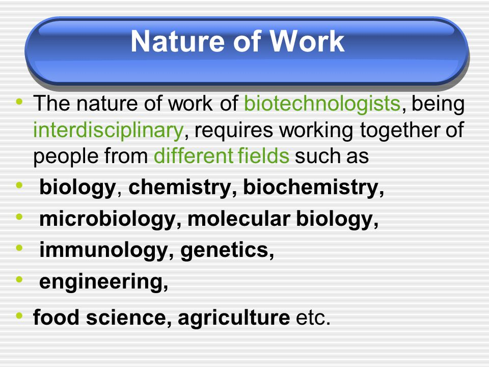 Nature of Work The nature of work of biotechnologists, being interdisciplinary, requires working together of people from different fields such as.