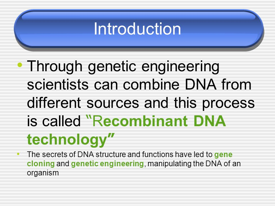 Introduction Through genetic engineering scientists can combine DNA from different sources and this process is called Recombinant DNA technology
