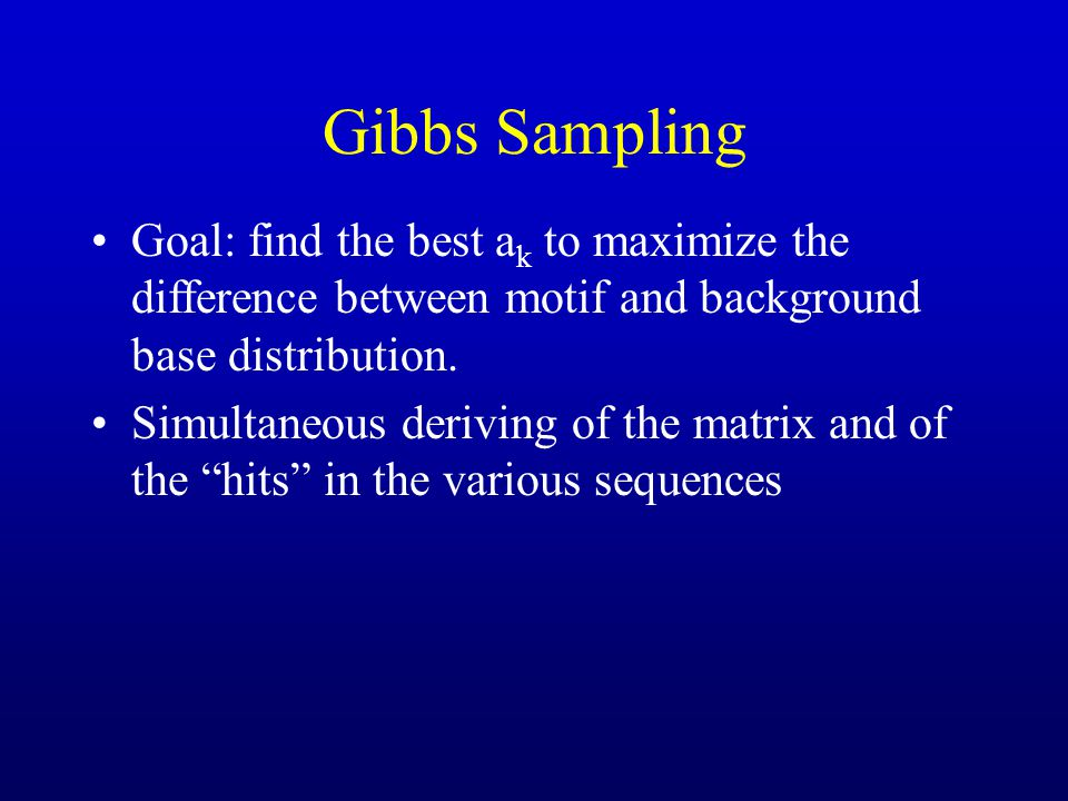 Gibbs Sampling Goal: find the best ak to maximize the difference between motif and background base distribution.