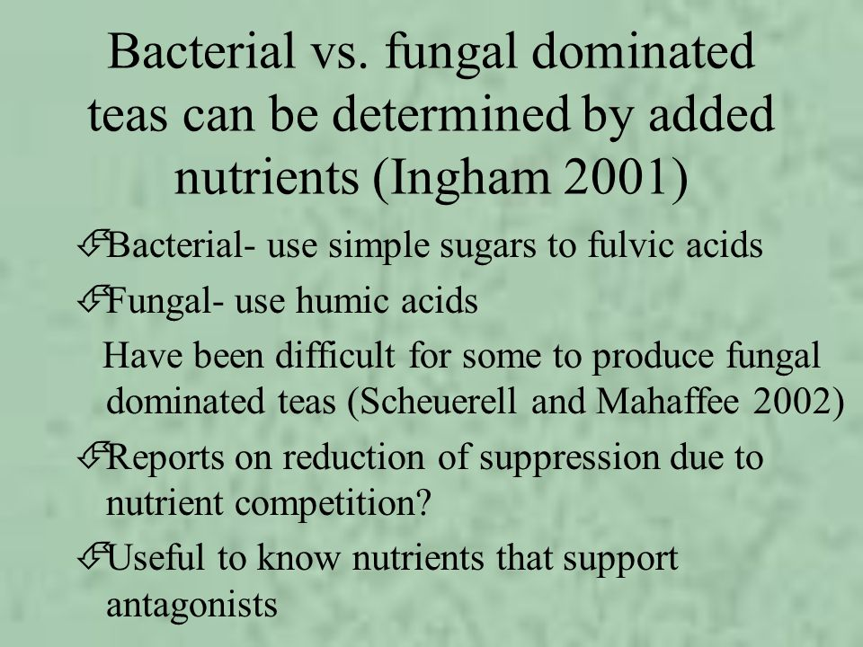 Bacterial vs. fungal dominated teas can be determined by added nutrients (Ingham 2001)