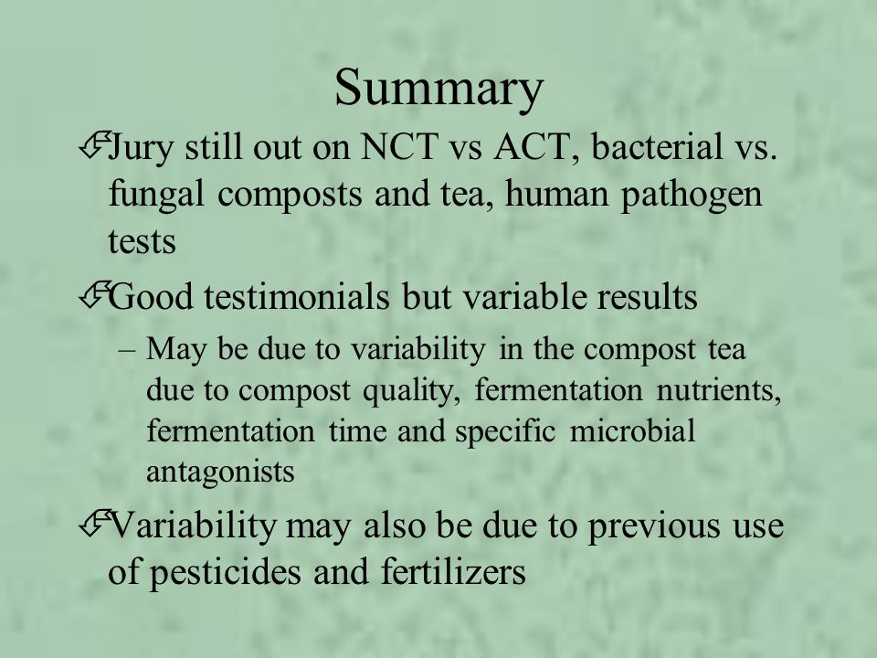 Summary Jury still out on NCT vs ACT, bacterial vs. fungal composts and tea, human pathogen tests. Good testimonials but variable results.