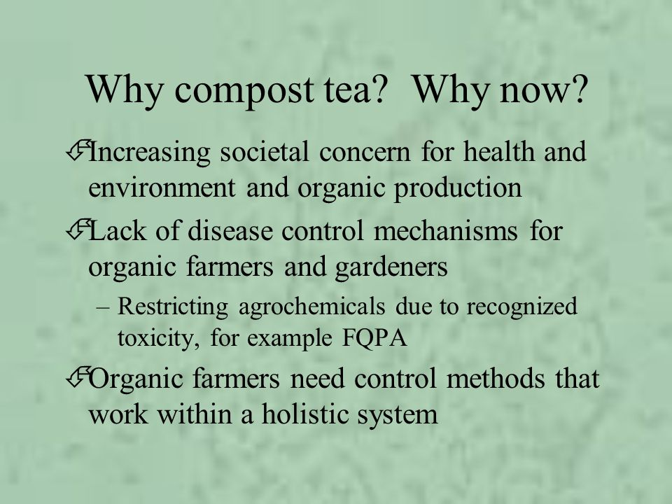 Why compost tea Why now Increasing societal concern for health and environment and organic production.