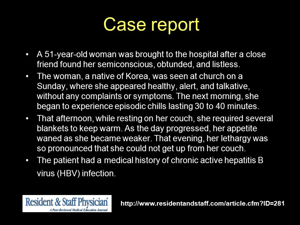 Case report A 51-year-old woman was brought to the hospital after a close friend found her semiconscious, obtunded, and listless.