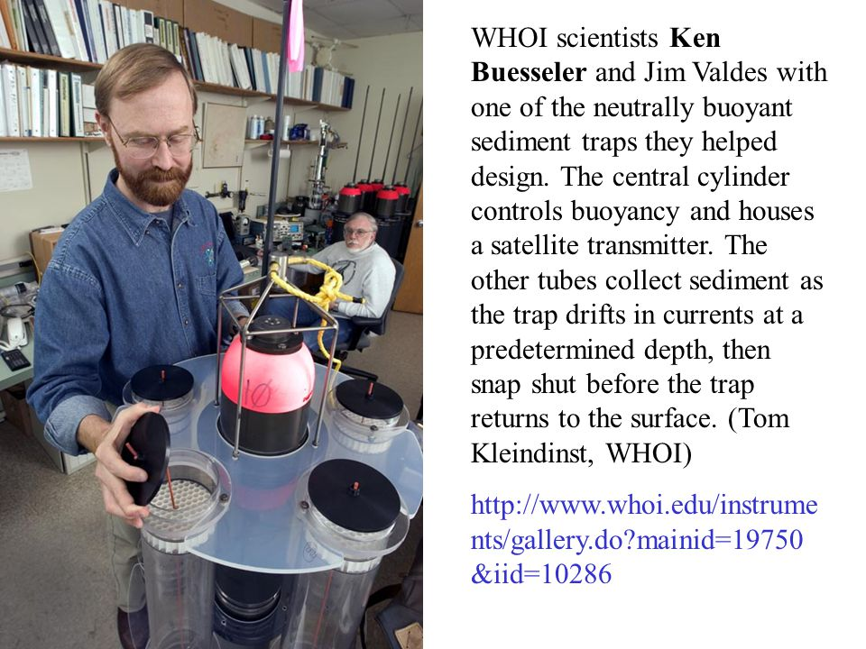 WHOI scientists Ken Buesseler and Jim Valdes with one of the neutrally buoyant sediment traps they helped design. The central cylinder controls buoyancy and houses a satellite transmitter. The other tubes collect sediment as the trap drifts in currents at a predetermined depth, then snap shut before the trap returns to the surface. (Tom Kleindinst, WHOI)