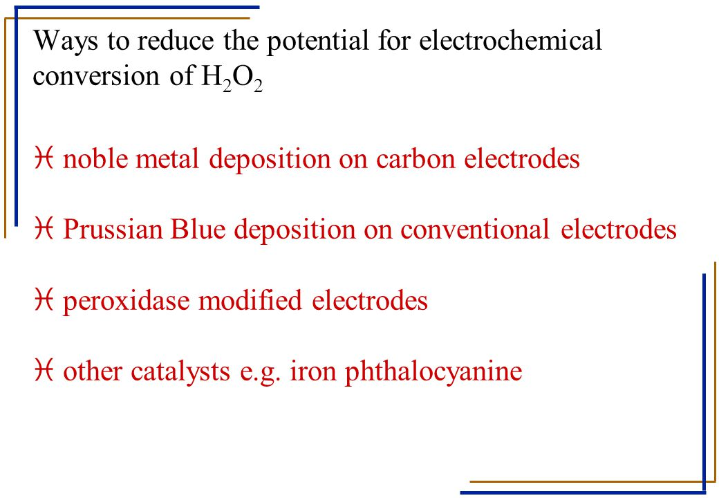 Ways to reduce the potential for electrochemical conversion of H2O2 i noble metal deposition on carbon electrodes i Prussian Blue deposition on conventional electrodes i peroxidase modified electrodes i other catalysts e.g.